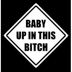 BABY UP IN THIS BITCH